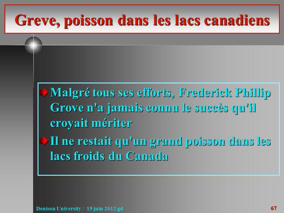 67 Denison University / 15 juin 2012 gd Greve, poisson dans les lacs canadiens Malgré tous ses efforts, Frederick Phillip Grove n a jamais connu le succès qu il croyait mériter Il ne restait qu un grand poisson dans les lacs froids du Canada
