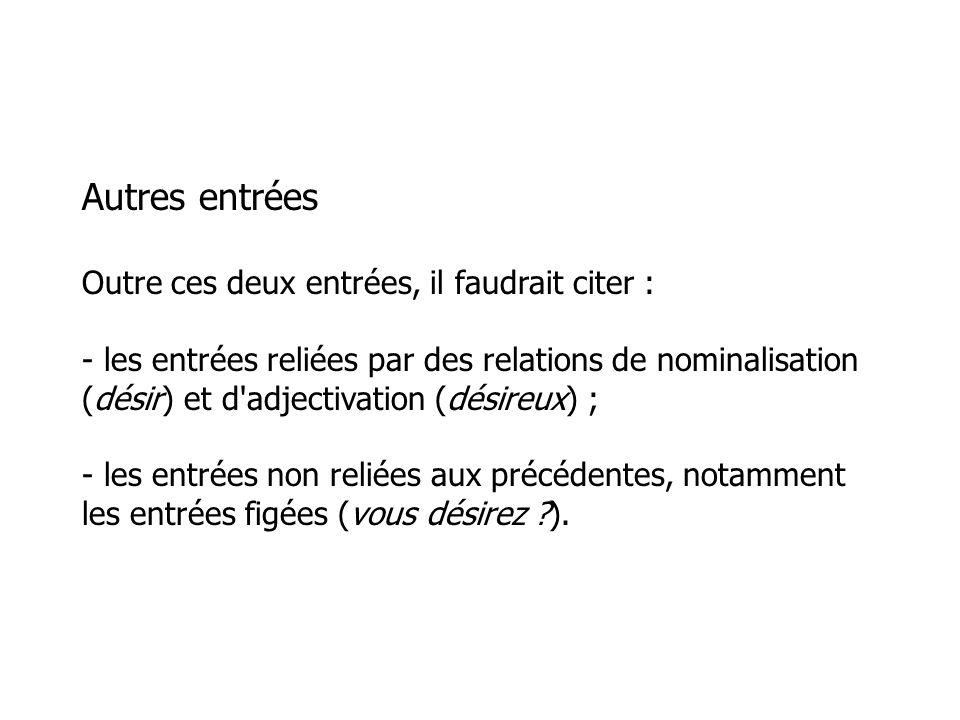 Autres entrées Outre ces deux entrées, il faudrait citer : - les entrées reliées par des relations de nominalisation (désir) et d adjectivation (désireux) ; - les entrées non reliées aux précédentes, notamment les entrées figées (vous désirez ).