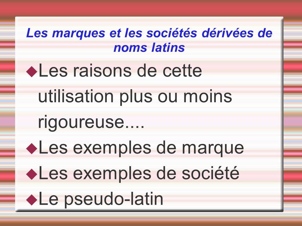 Les marques et les sociétés dérivées de noms latins Les raisons de cette utilisation plus ou moins rigoureuse.... Les exemples de marque Les exemples