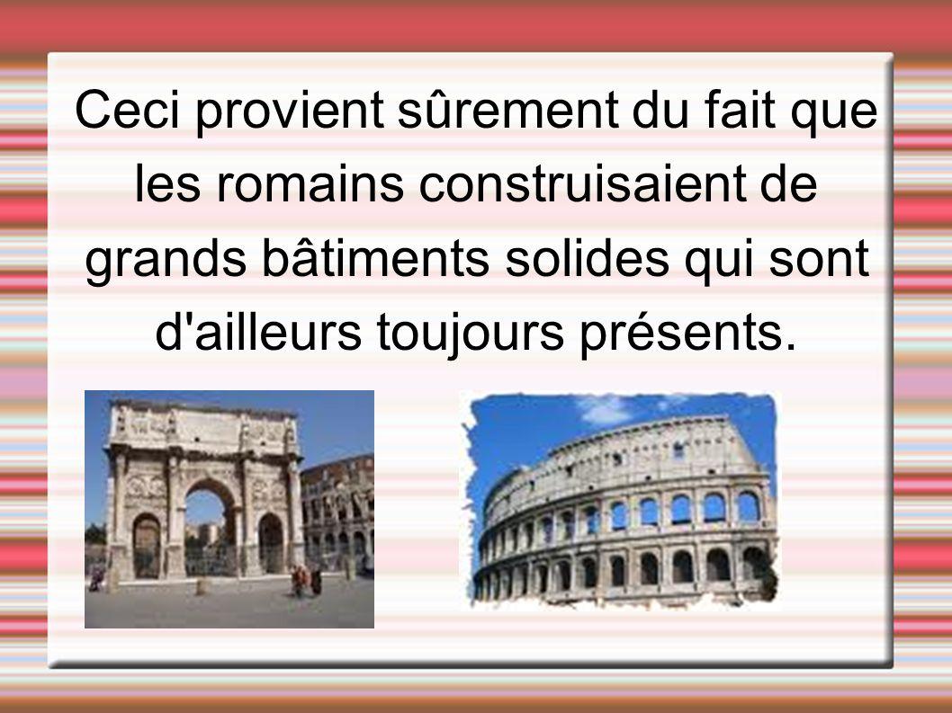 Ceci provient sûrement du fait que les romains construisaient de grands bâtiments solides qui sont d'ailleurs toujours présents.