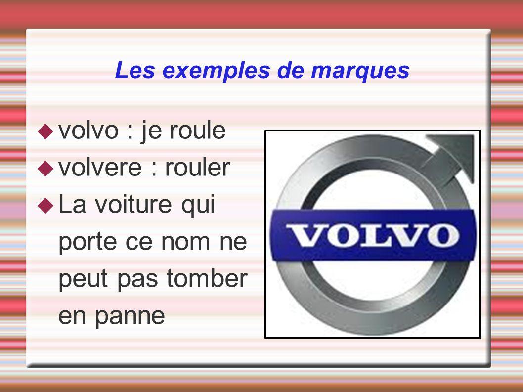 volvo : je roule volvere : rouler La voiture qui porte ce nom ne peut pas tomber en panne Les exemples de marques