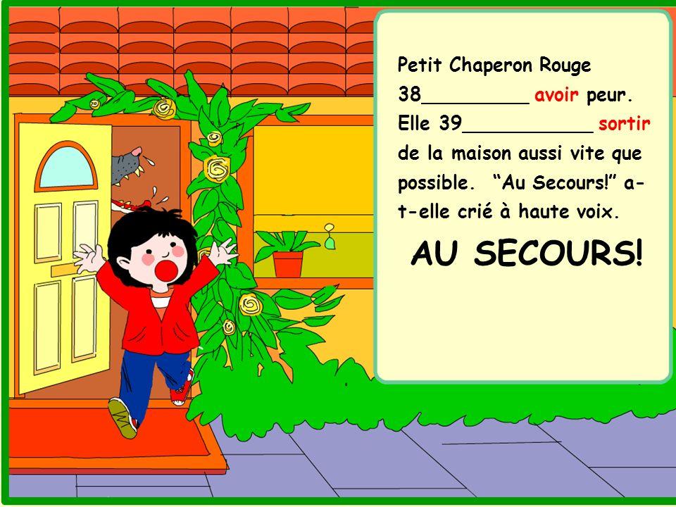 Petit Chaperon Rouge 38_________ avoir peur. Elle 39___________ sortir de la maison aussi vite que possible. Au Secours! a- t-elle crié à haute voix.