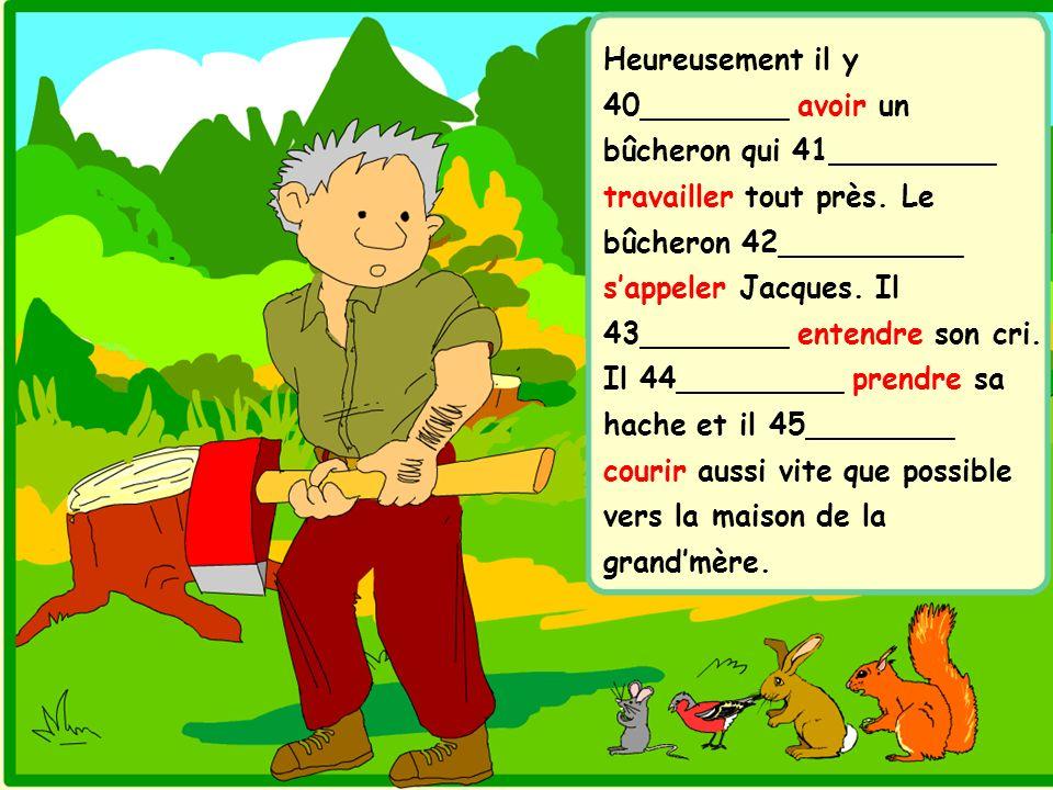 Heureusement il y 40________ avoir un bûcheron qui 41_________ travailler tout près. Le bûcheron 42__________ sappeler Jacques. Il 43________ entendre