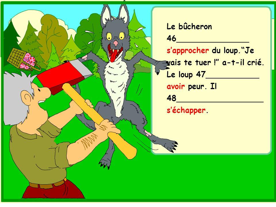 Le bûcheron 46_______________ sapprocher du loup.Je vais te tuer ! a-t-il crié. Le loup 47___________ avoir peur. Il 48__________________ séchapper.