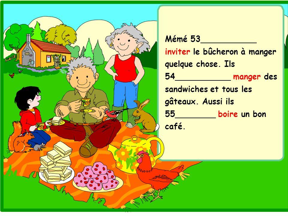 Mémé 53___________ inviter le bûcheron à manger quelque chose. Ils 54___________ manger des sandwiches et tous les gâteaux. Aussi ils 55________ boire
