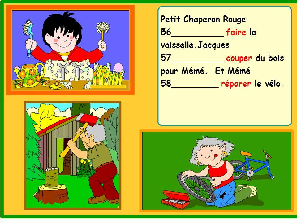 Petit Chaperon Rouge 56__________ faire la vaisselle.Jacques 57__________ couper du bois pour Mémé. Et Mémé 58_________ réparer le vélo.
