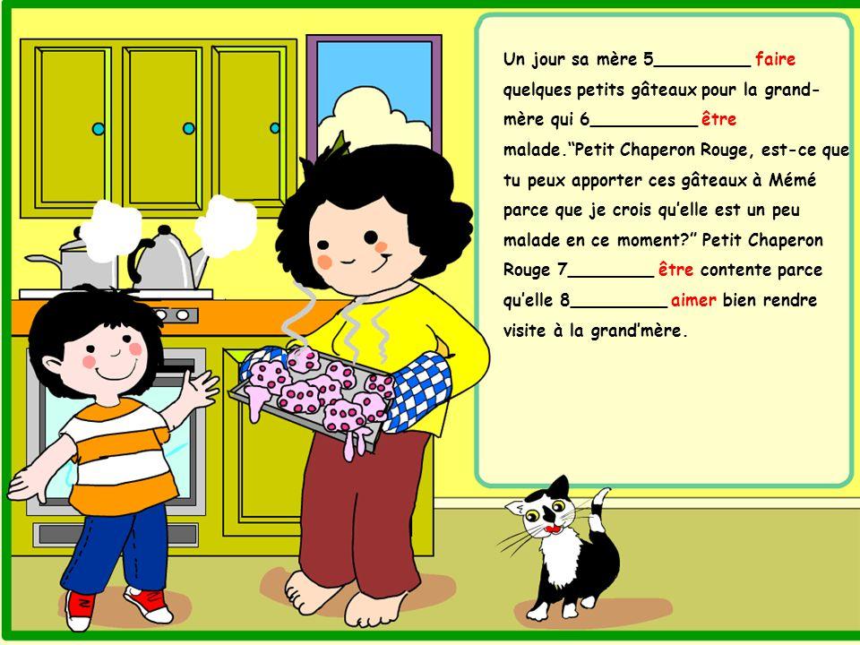 Un jour sa mère 5_________ faire quelques petits gâteaux pour la grand- mère qui 6__________ être malade.Petit Chaperon Rouge, est-ce que tu peux appo