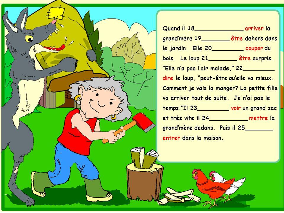 Quand il 18______________ arriver la grandmère 19________ être dehors dans le jardin. Elle 20_________ couper du bois. Le loup 21________ être surpris