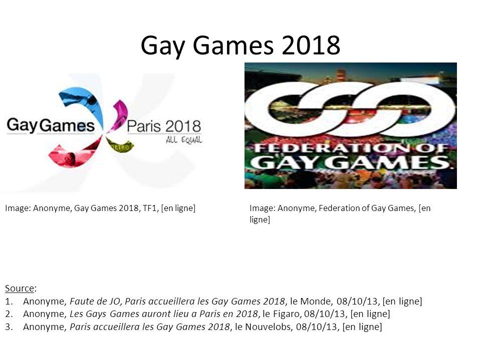 Gay Games 2018 Image: Anonyme, Gay Games 2018, TF1, [en ligne]Image: Anonyme, Federation of Gay Games, [en ligne] Source: 1.Anonyme, Faute de JO, Paris accueillera les Gay Games 2018, le Monde, 08/10/13, [en ligne] 2.Anonyme, Les Gays Games auront lieu a Paris en 2018, le Figaro, 08/10/13, [en ligne] 3.Anonyme, Paris accueillera les Gay Games 2018, le Nouvelobs, 08/10/13, [en ligne]