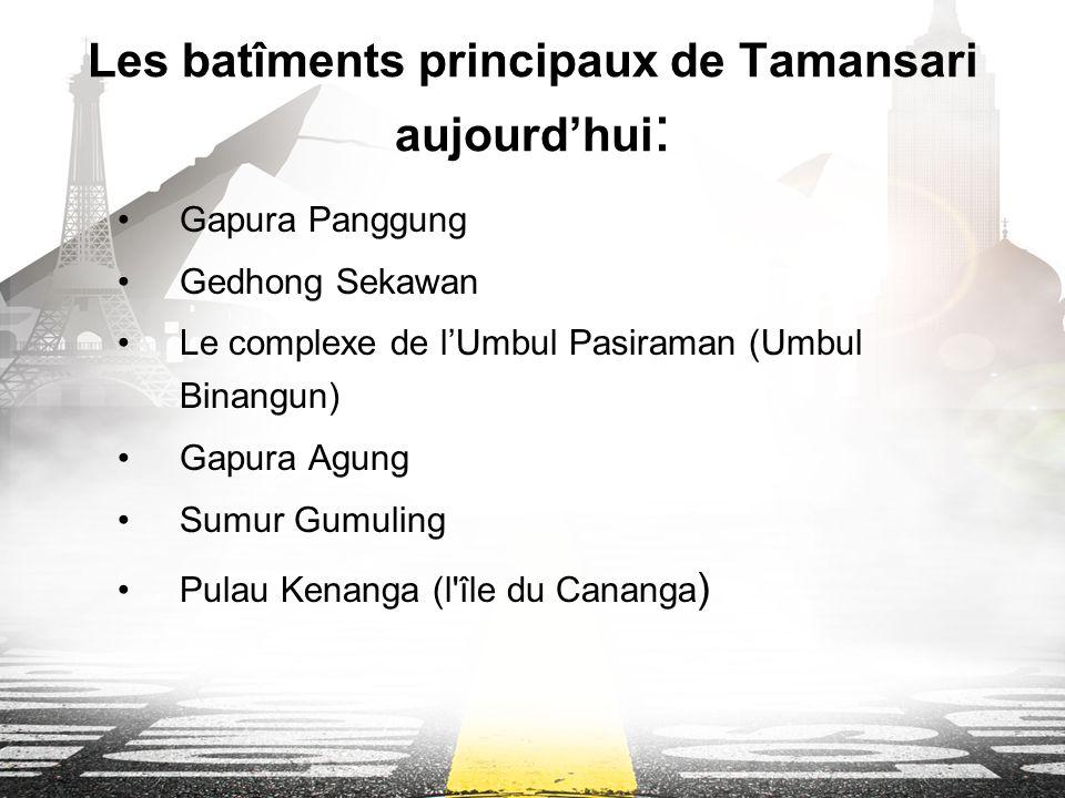 Les batîments principaux de Tamansari aujourdhui : Gapura Panggung Gedhong Sekawan Le complexe de lUmbul Pasiraman (Umbul Binangun) Gapura Agung Sumur Gumuling Pulau Kenanga (l île du Cananga )