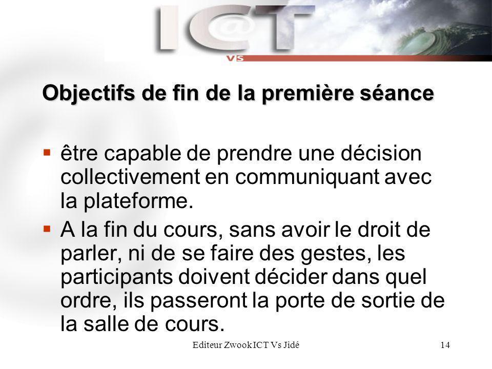 Editeur Zwook ICT Vs Jidé14 Objectifs de fin de la première séance être capable de prendre une décision collectivement en communiquant avec la platefo