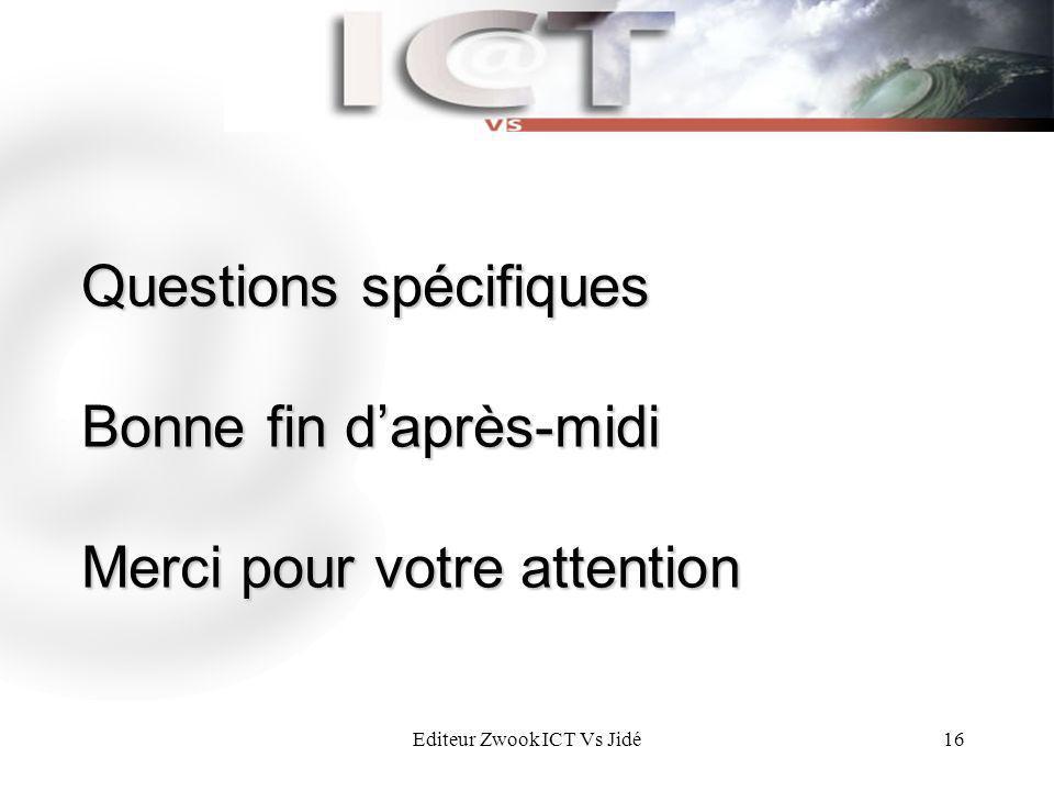 Editeur Zwook ICT Vs Jidé16 Questions spécifiques Bonne fin daprès-midi Merci pour votre attention