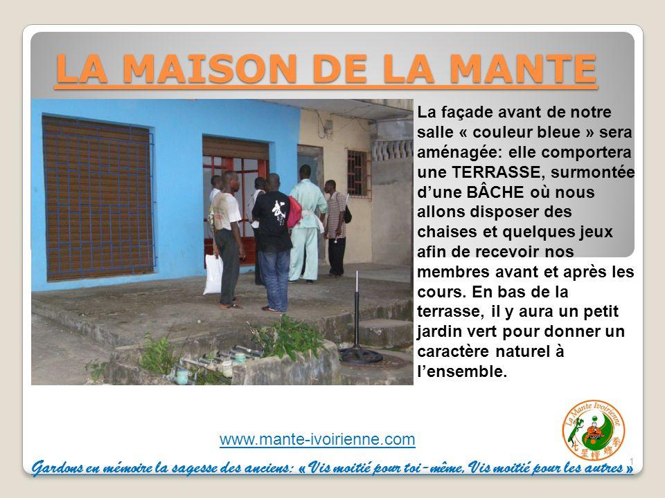 www.mante-ivoirienne.com LA MAISON DE LA MANTE 1 La façade avant de notre salle « couleur bleue » sera aménagée: elle comportera une TERRASSE, surmontée dune BÂCHE où nous allons disposer des chaises et quelques jeux afin de recevoir nos membres avant et après les cours.