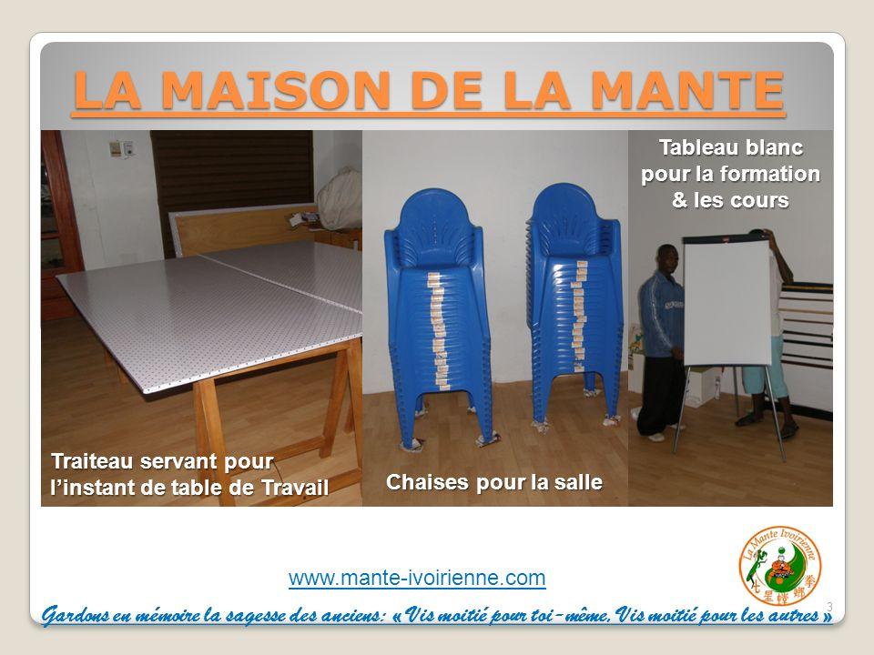 www.mante-ivoirienne.com LA MAISON DE LA MANTE 3 Traiteau servant pour linstant de table de Travail Chaises pour la salle Tableau blanc pour la formation & les cours Gardons en mémoire la sagesse des anciens: « Vis moitié pour toi-même, Vis moitié pour les autres »