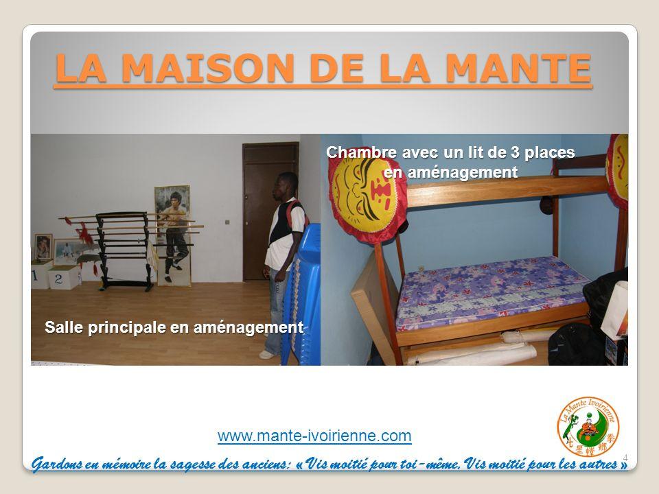 www.mante-ivoirienne.com LA MAISON DE LA MANTE 4 Salle principale en aménagement Chambre avec un lit de 3 places en aménagement Gardons en mémoire la sagesse des anciens: « Vis moitié pour toi-même, Vis moitié pour les autres »