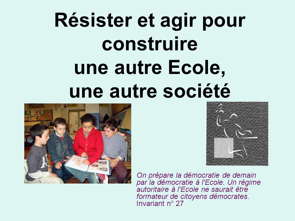 Résister et agir pour construire une autre Ecole, une autre société On prépare la démocratie de demain par la démocratie à l Ecole.