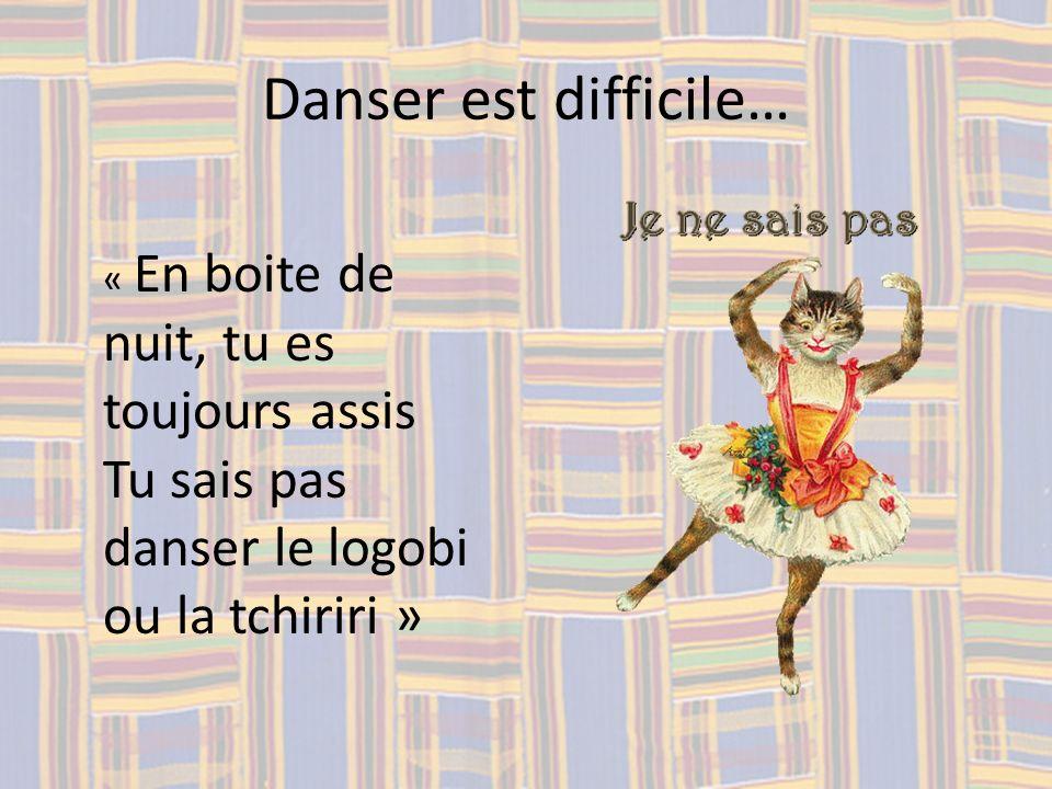 Danser est difficile… « En boite de nuit, tu es toujours assis Tu sais pas danser le logobi ou la tchiriri »