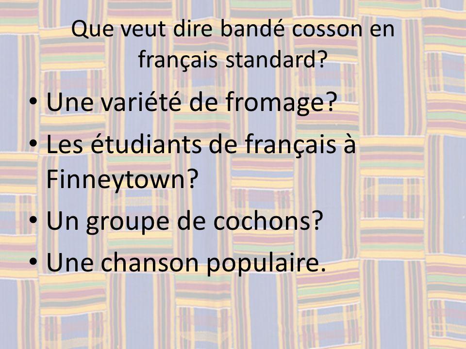 Que veut dire bandé cosson en français standard? Une variété de fromage? Les étudiants de français à Finneytown? Un groupe de cochons? Une chanson pop