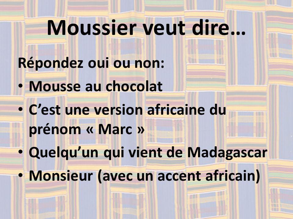 Moussier veut dire… Répondez oui ou non: Mousse au chocolat Cest une version africaine du prénom « Marc » Quelquun qui vient de Madagascar Monsieur (a