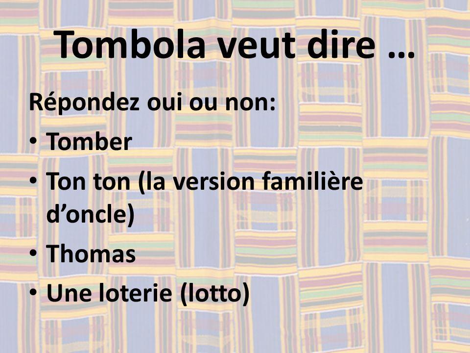 Tombola veut dire … Répondez oui ou non: Tomber Ton ton (la version familière doncle) Thomas Une loterie (lotto)