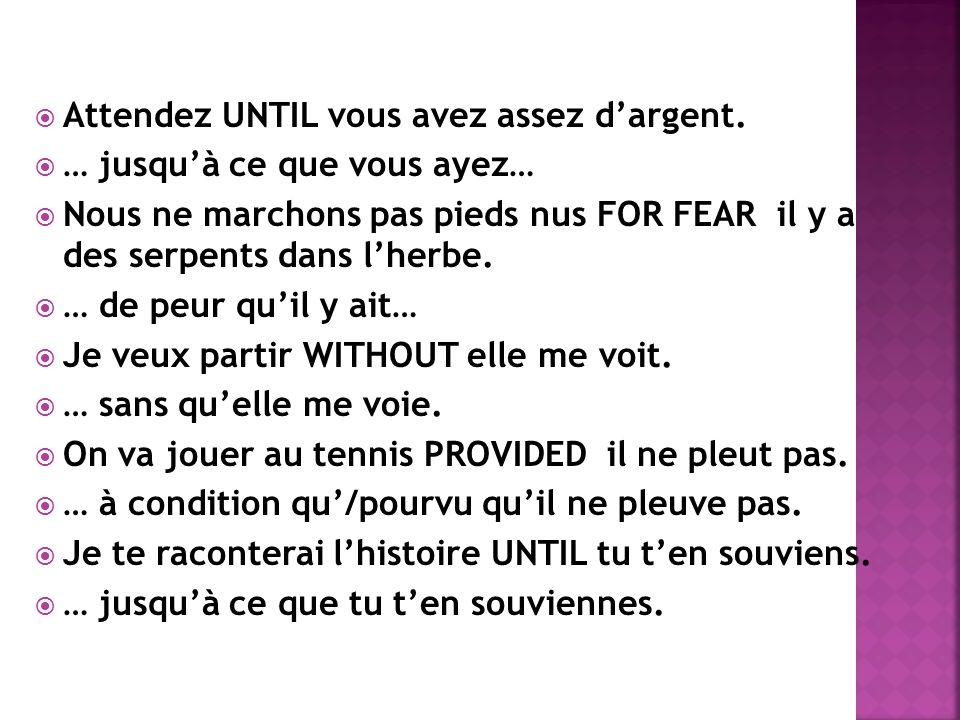 Attendez UNTIL vous avez assez dargent. … jusquà ce que vous ayez… Nous ne marchons pas pieds nus FOR FEAR il y a des serpents dans lherbe. … de peur