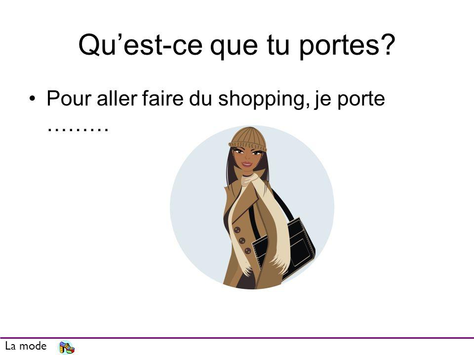 Quest-ce que tu portes? Pour aller faire du shopping, je porte ……… La mode