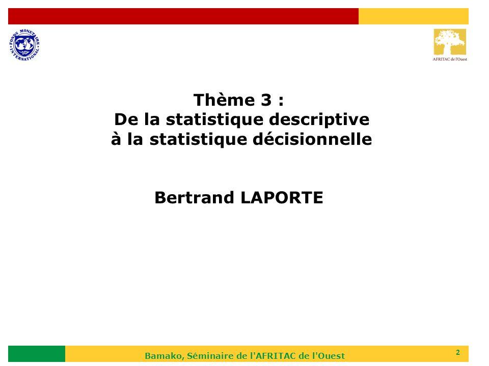 Bamako, Séminaire de l'AFRITAC de l'Ouest 2 Thème 3 : De la statistique descriptive à la statistique décisionnelle Bertrand LAPORTE