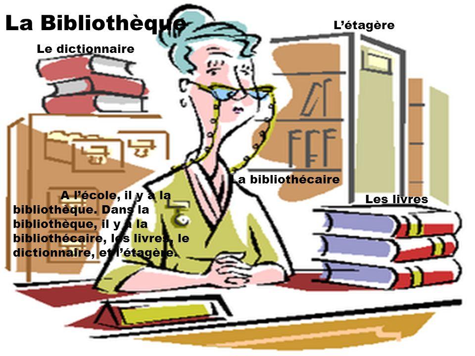La Bibliothèque A lécole, il y a la bibliothèque. Dans la bibliothèque, il y a la bibliothécaire, les livres, le dictionnaire, et létagère. La bibliot