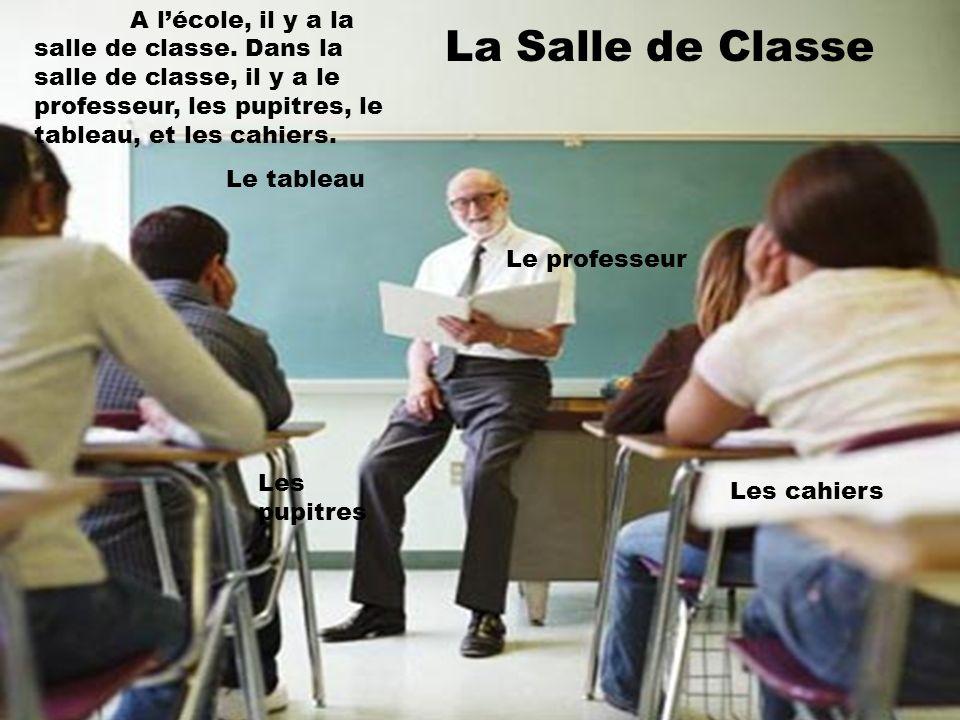 La Salle de Classe A lécole, il y a la salle de classe. Dans la salle de classe, il y a le professeur, les pupitres, le tableau, et les cahiers. Le ta