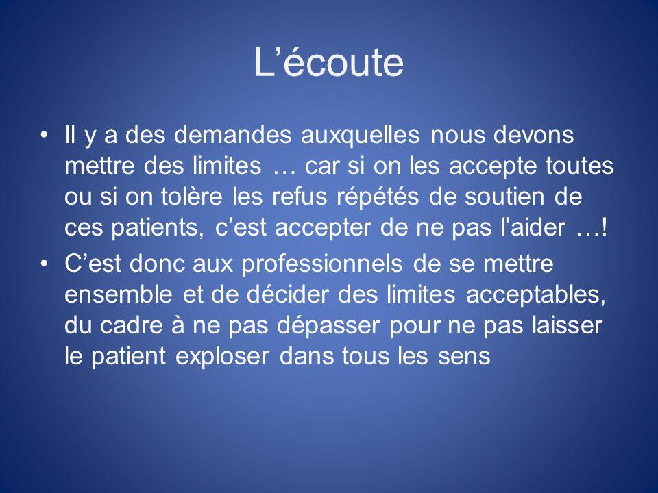 Lécoute Il y a des demandes auxquelles nous devons mettre des limites … car si on les accepte toutes ou si on tolère les refus répétés de soutien de ces patients, cest accepter de ne pas laider ….