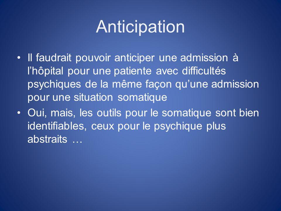 Anticipation Il faudrait pouvoir anticiper une admission à lhôpital pour une patiente avec difficultés psychiques de la même façon quune admission pour une situation somatique Oui, mais, les outils pour le somatique sont bien identifiables, ceux pour le psychique plus abstraits …