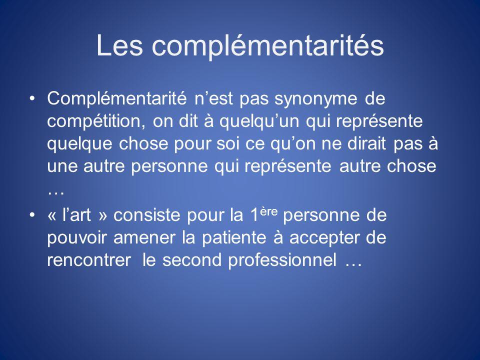Les complémentarités Complémentarité nest pas synonyme de compétition, on dit à quelquun qui représente quelque chose pour soi ce quon ne dirait pas à une autre personne qui représente autre chose … « lart » consiste pour la 1 ère personne de pouvoir amener la patiente à accepter de rencontrer le second professionnel …