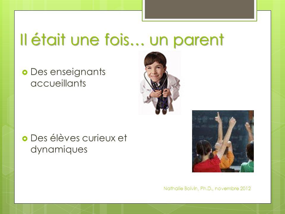 Il était une fois… un parent Des enseignants accueillants Des élèves curieux et dynamiques Nathalie Boivin, Ph.D., novembre 2012