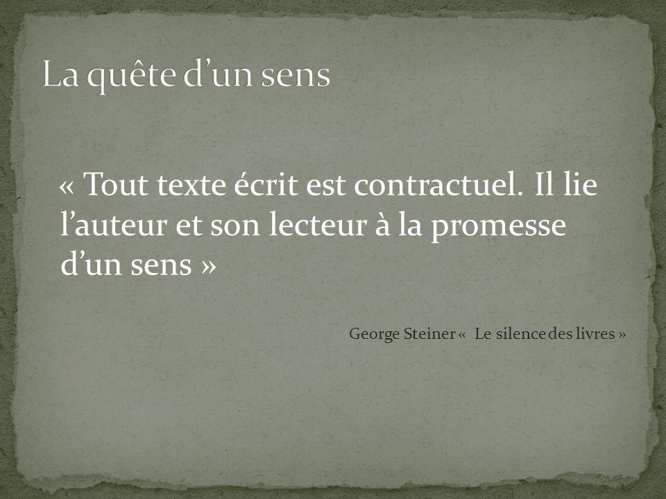 « Tout texte écrit est contractuel. Il lie lauteur et son lecteur à la promesse dun sens » George Steiner « Le silence des livres »