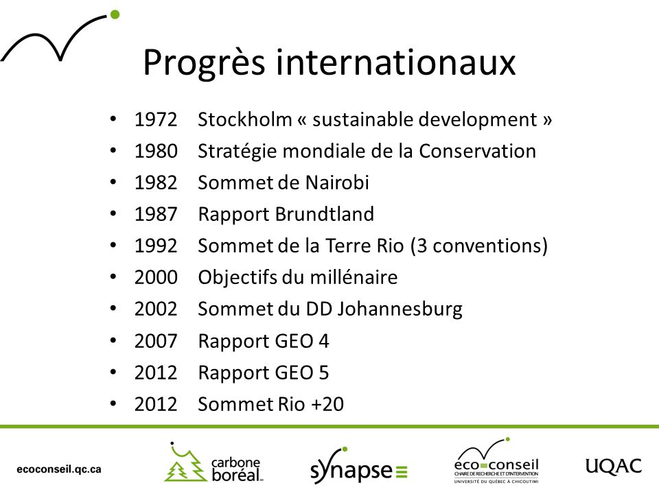 Progrès internationaux 1972 Stockholm « sustainable development » 1980 Stratégie mondiale de la Conservation 1982 Sommet de Nairobi 1987 Rapport Brund