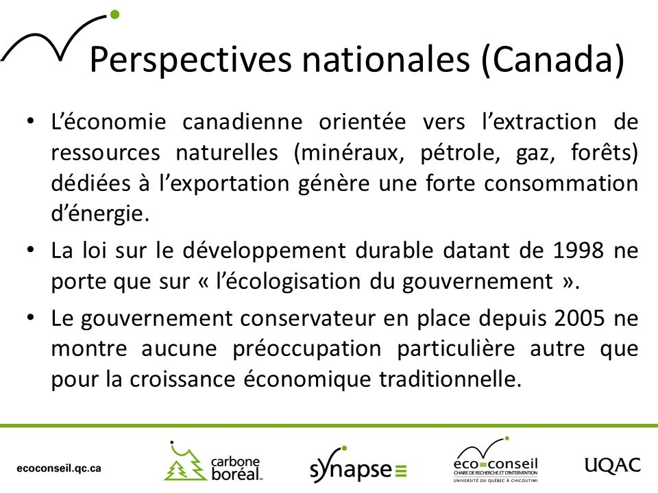 Perspectives nationales (Canada) Léconomie canadienne orientée vers lextraction de ressources naturelles (minéraux, pétrole, gaz, forêts) dédiées à lexportation génère une forte consommation dénergie.