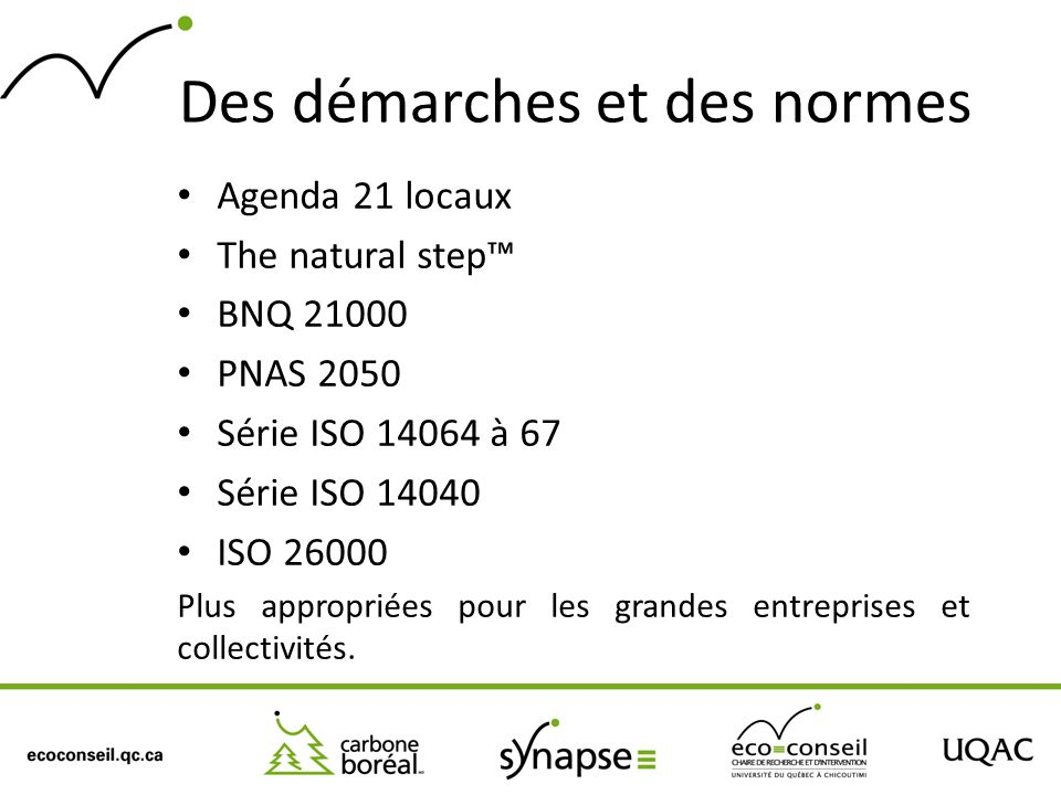 Des démarches et des normes Agenda 21 locaux The natural step BNQ 21000 PNAS 2050 Série ISO 14064 à 67 Série ISO 14040 ISO 26000 Plus appropriées pour