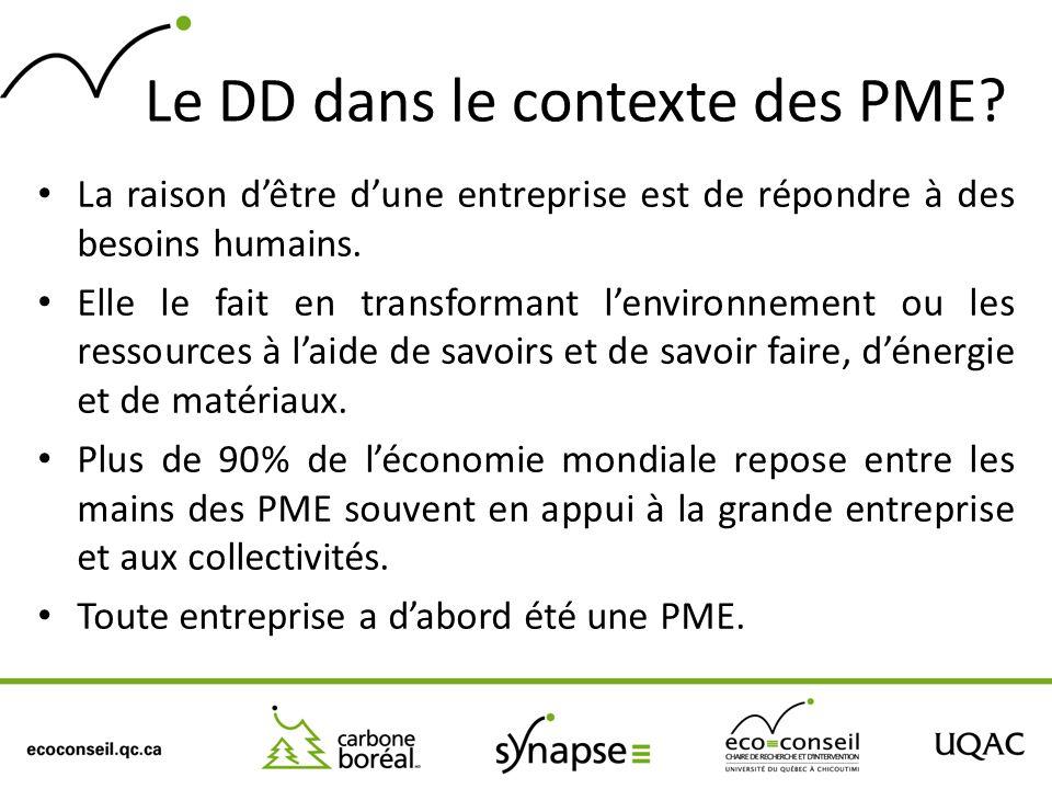 Le DD dans le contexte des PME? La raison dêtre dune entreprise est de répondre à des besoins humains. Elle le fait en transformant lenvironnement ou
