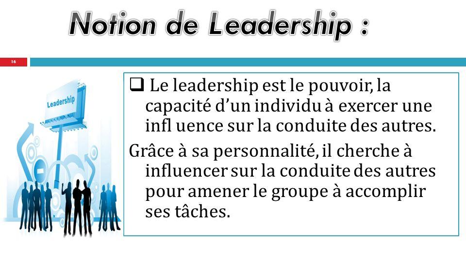 Le leadership est le pouvoir, la capacité dun individu à exercer une infl uence sur la conduite des autres.