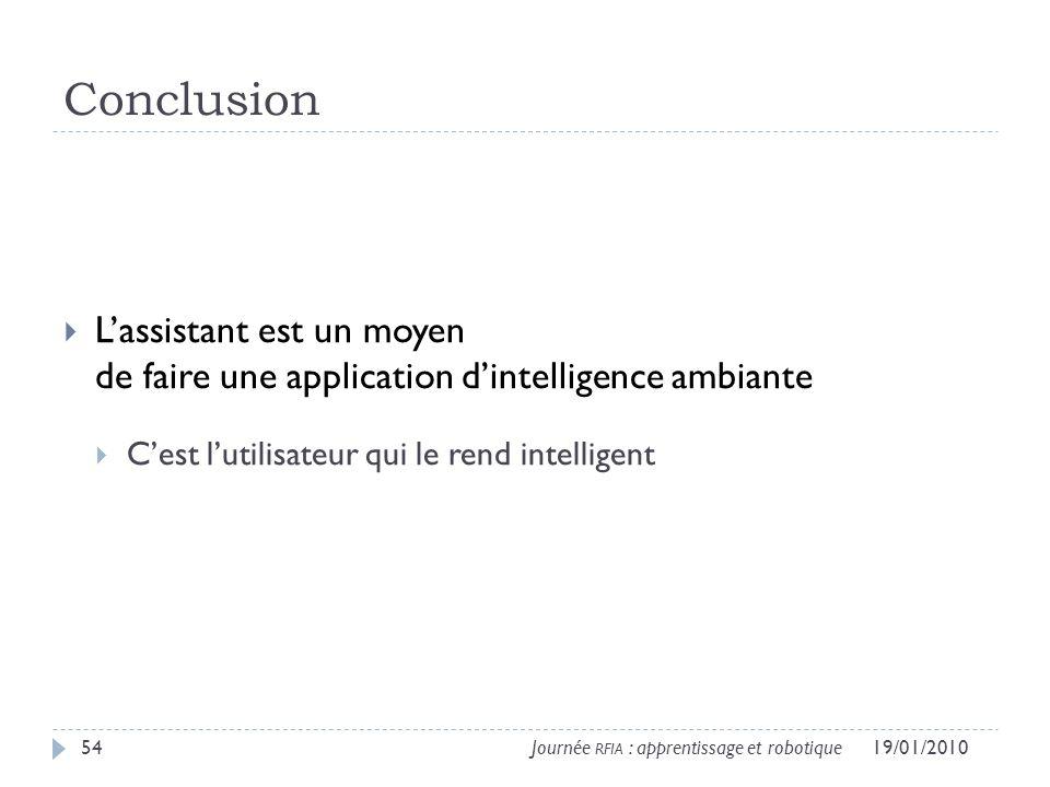 Conclusion Lassistant est un moyen de faire une application dintelligence ambiante Cest lutilisateur qui le rend intelligent 19/01/201054Journée RFIA : apprentissage et robotique