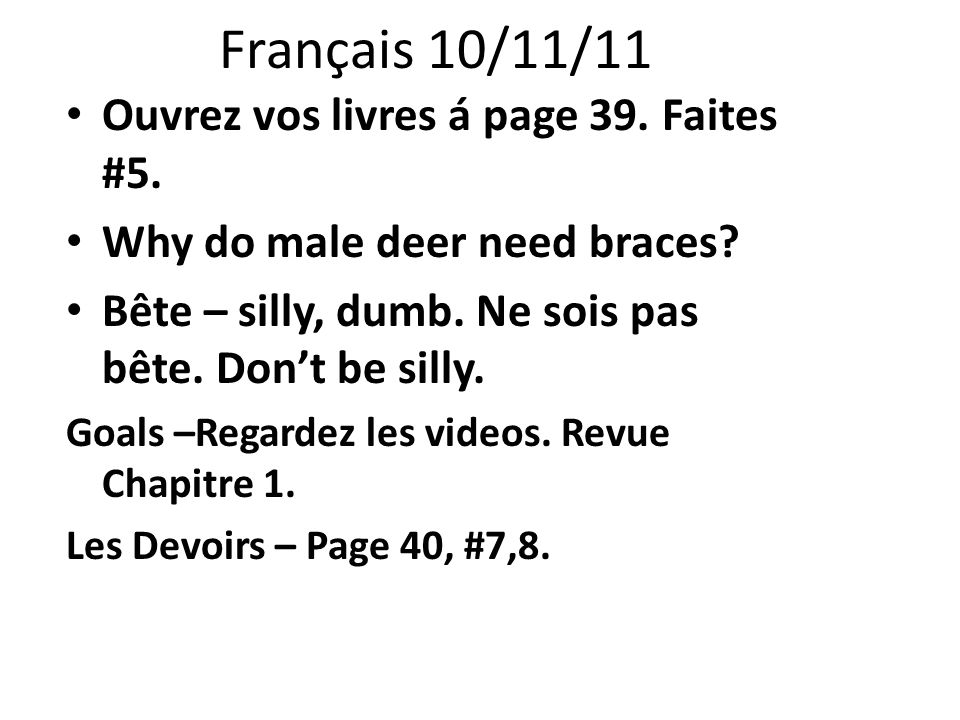 Français 10/11/11 Ouvrez vos livres á page 39. Faites #5. Why do male deer need braces? Bête – silly, dumb. Ne sois pas bête. Dont be silly. Goals –Re