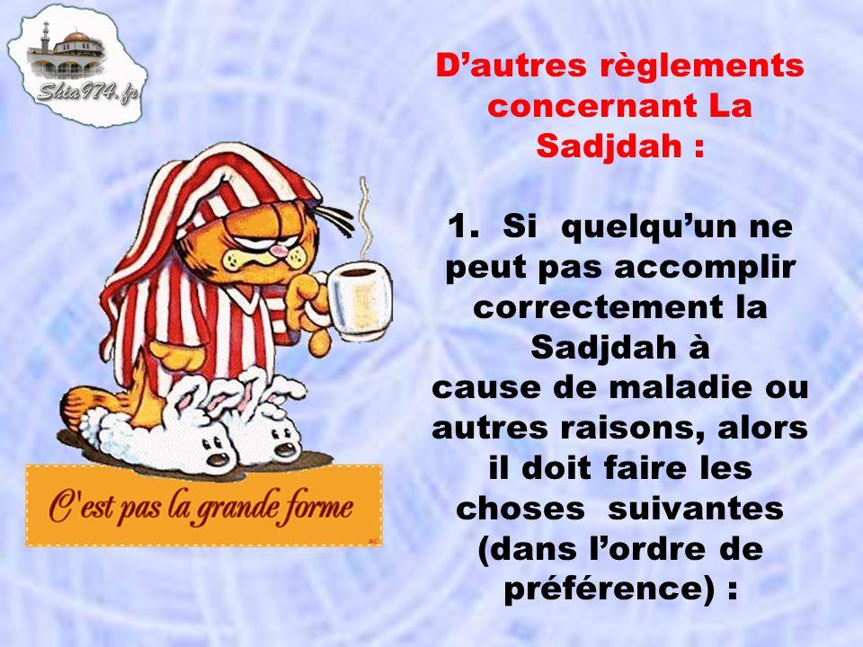 Dautres règlements concernant La Sadjdah : 1. Si quelquun ne peut pas accomplir correctement la Sadjdah à cause de maladie ou autres raisons, alors il