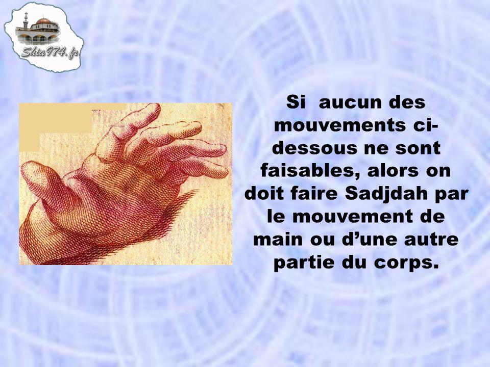 Si aucun des mouvements ci- dessous ne sont faisables, alors on doit faire Sadjdah par le mouvement de main ou dune autre partie du corps.