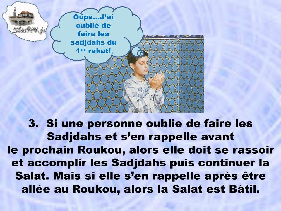 3. Si une personne oublie de faire les Sadjdahs et sen rappelle avant le prochain Roukou, alors elle doit se rassoir et accomplir les Sadjdahs puis co