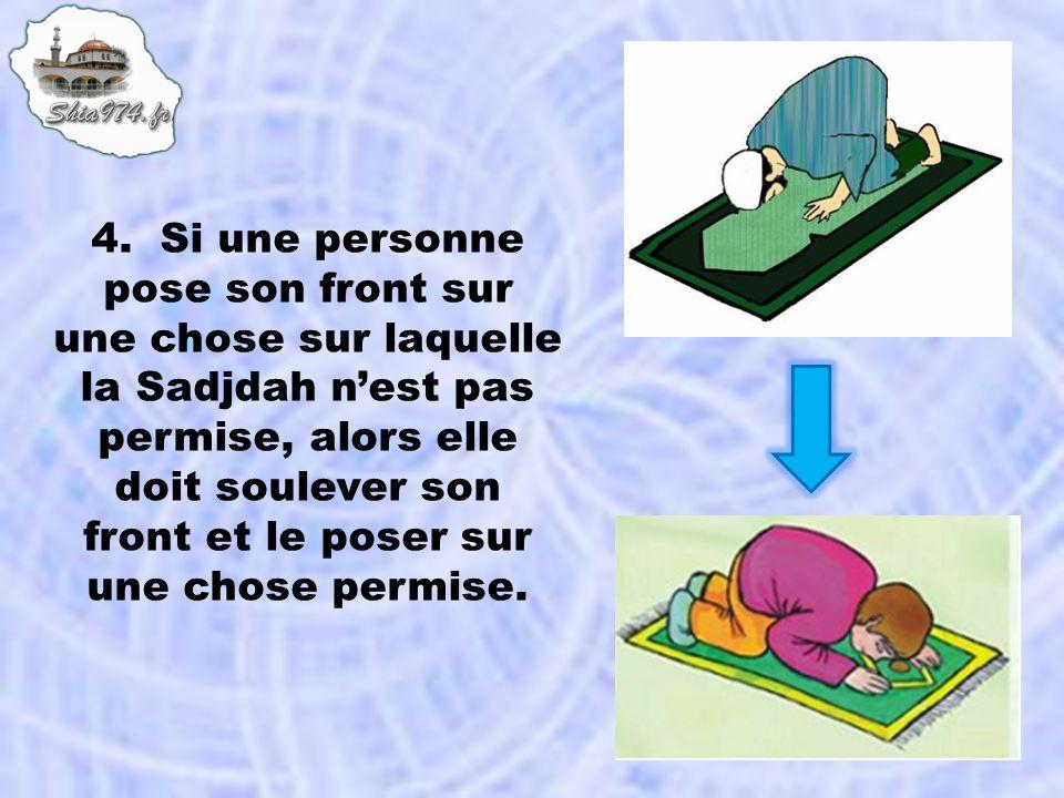 4. Si une personne pose son front sur une chose sur laquelle la Sadjdah nest pas permise, alors elle doit soulever son front et le poser sur une chose