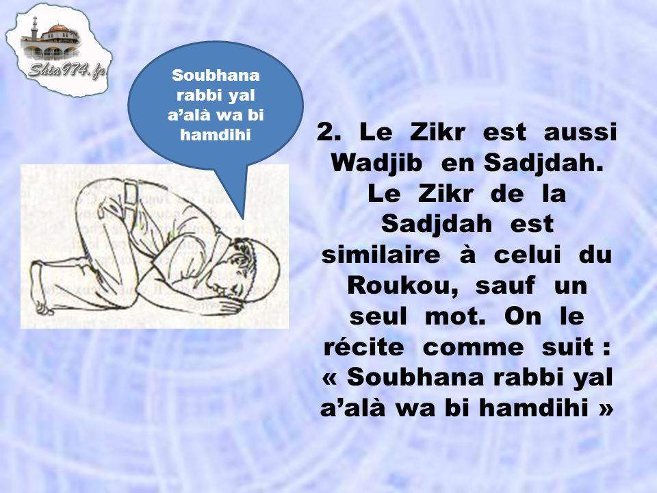 2. Le Zikr est aussi Wadjib en Sadjdah. Le Zikr de la Sadjdah est similaire à celui du Roukou, sauf un seul mot. On le récite comme suit : « Soubhana