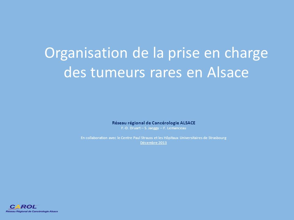 Organisation de la prise en charge des tumeurs rares en Alsace Réseau régional de Cancérologie ALSACE F.-D. Druart – S. Jaeggy – F. Lemanceau En colla
