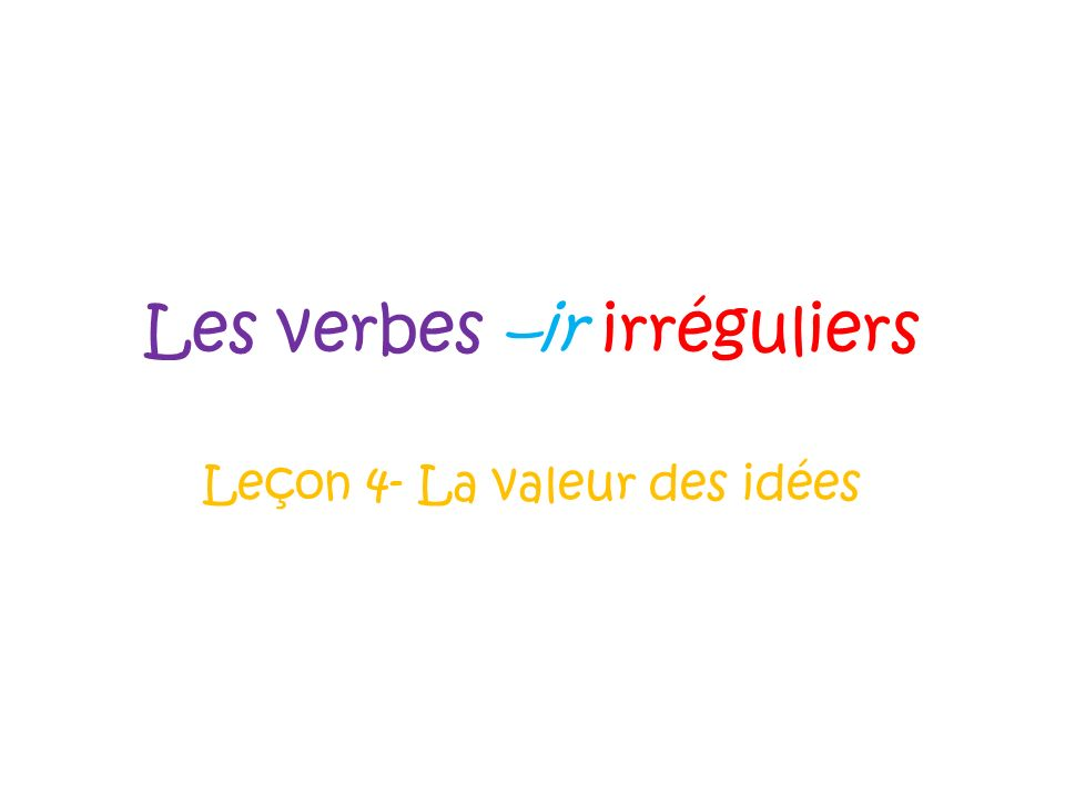 Les verbes –ir irréguliers Leçon 4- La valeur des idées
