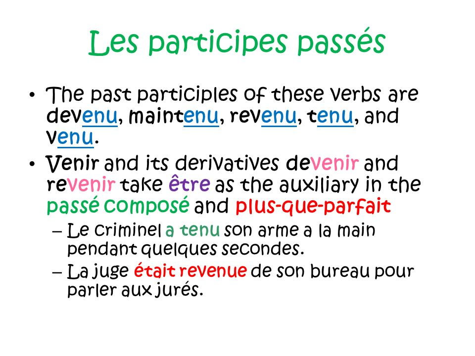 Les participes passés The past participles of these verbs are devenu, maintenu, revenu, tenu, and venu.