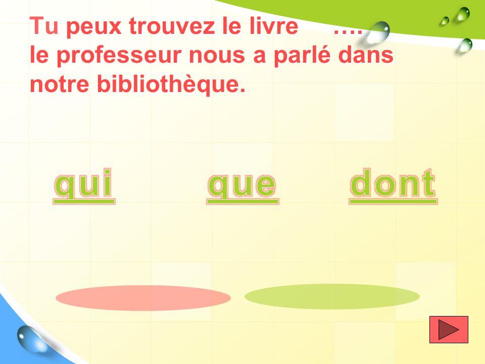 Tu peux trouvez le livre …. le professeur nous a parlé dans notre bibliothèque.